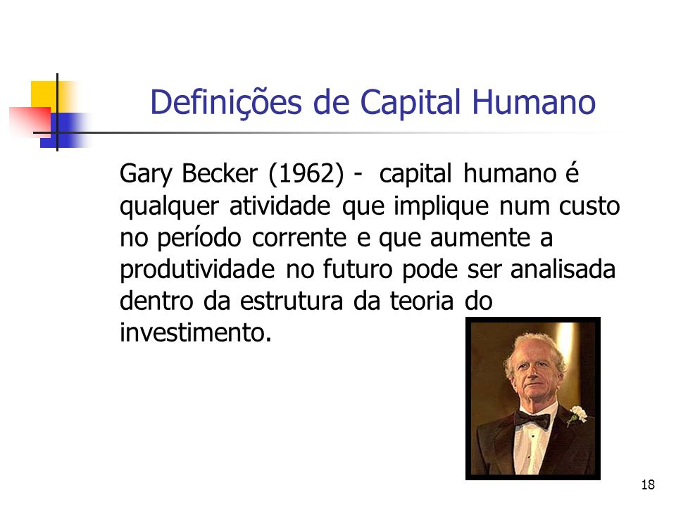 18 Definições de Capital Humano Gary Becker (1962) - capital humano é qualquer atividade que implique num custo no período corrente e que aumente a produtividade no futuro pode ser analisada dentro da estrutura da teoria do investimento.