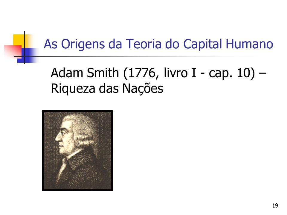 19 As Origens da Teoria do Capital Humano Adam Smith (1776, livro I - cap. 10) – Riqueza das Nações