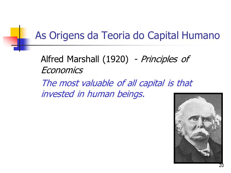 20 As Origens da Teoria do Capital Humano Alfred Marshall (1920) - Principles of Economics The most valuable of all capital is that invested in human beings.