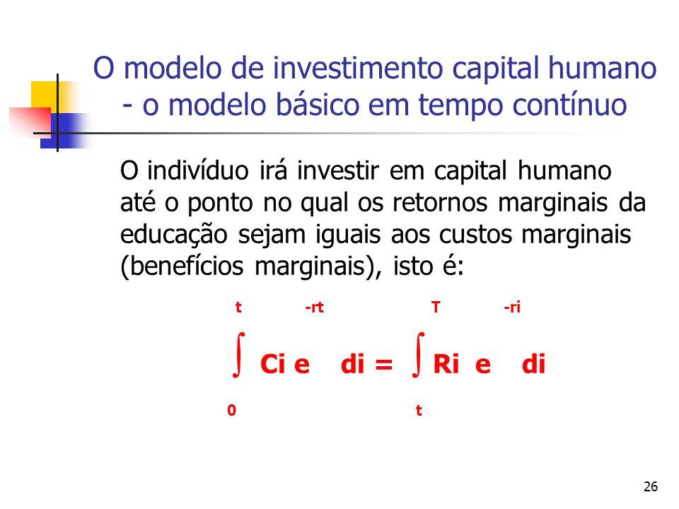 26 O modelo de investimento capital humano - o modelo básico em tempo contínuo O indivíduo irá investir em capital humano até o ponto no qual os retornos marginais da educação sejam iguais aos custos marginais (benefícios marginais), isto é: t -rt T -ri Ci e di = Ri e di 0 t