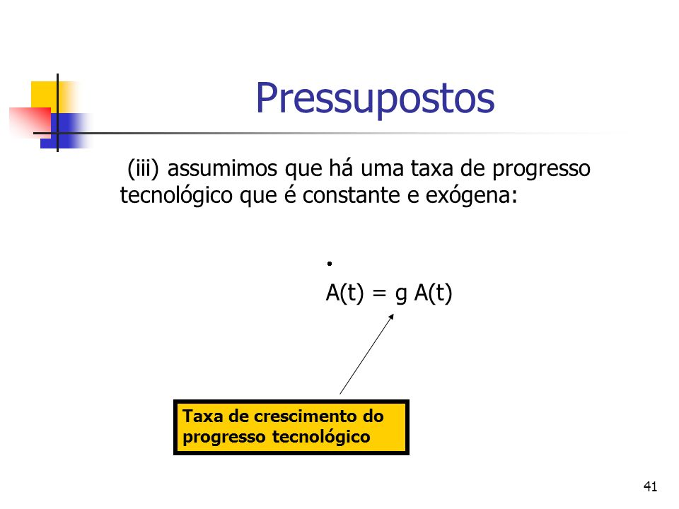41 Pressupostos (iii) assumimos que há uma taxa de progresso tecnológico que é constante e exógena: A(t) = g A(t) Taxa de crescimento do progresso tecnológico