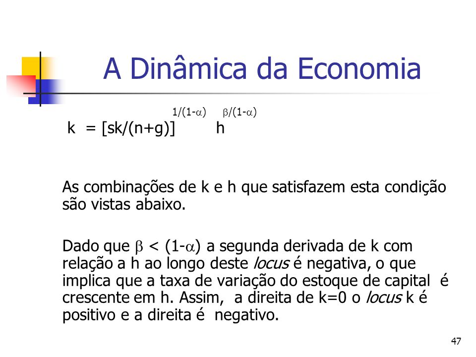 47 A Dinâmica da Economia 1/(1- ) /(1- ) k = [sk/(n+g)] h As combinações de k e h que satisfazem esta condição são vistas abaixo.