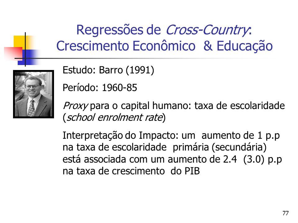 77 Regressões de Cross-Country: Crescimento Econômico & Educação Estudo: Barro (1991) Período: 1960-85 Proxy para o capital humano: taxa de escolaridade (school enrolment rate) Interpretação do Impacto: um aumento de 1 p.p na taxa de escolaridade primária (secundária) está associada com um aumento de 2.4 (3.0) p.p na taxa de crescimento do PIB