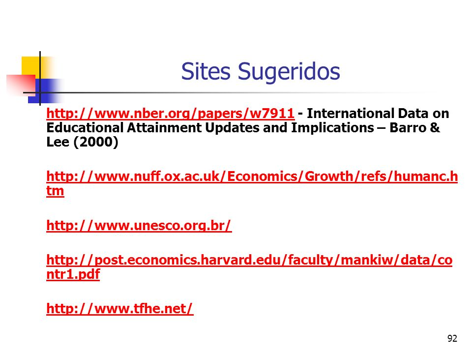 92 Sites Sugeridos http://www.nber.org/papers/w7911http://www.nber.org/papers/w7911 - International Data on Educational Attainment Updates and Implications – Barro & Lee (2000) http://www.nuff.ox.ac.uk/Economics/Growth/refs/humanc.h tm http://www.unesco.org.br/ http://post.economics.harvard.edu/faculty/mankiw/data/co ntr1.pdf http://www.tfhe.net/