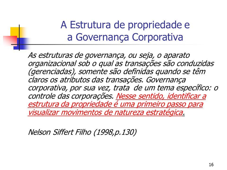 16 A Estrutura de propriedade e a Governança Corporativa As estruturas de governança, ou seja, o aparato organizacional sob o qual as transações são c