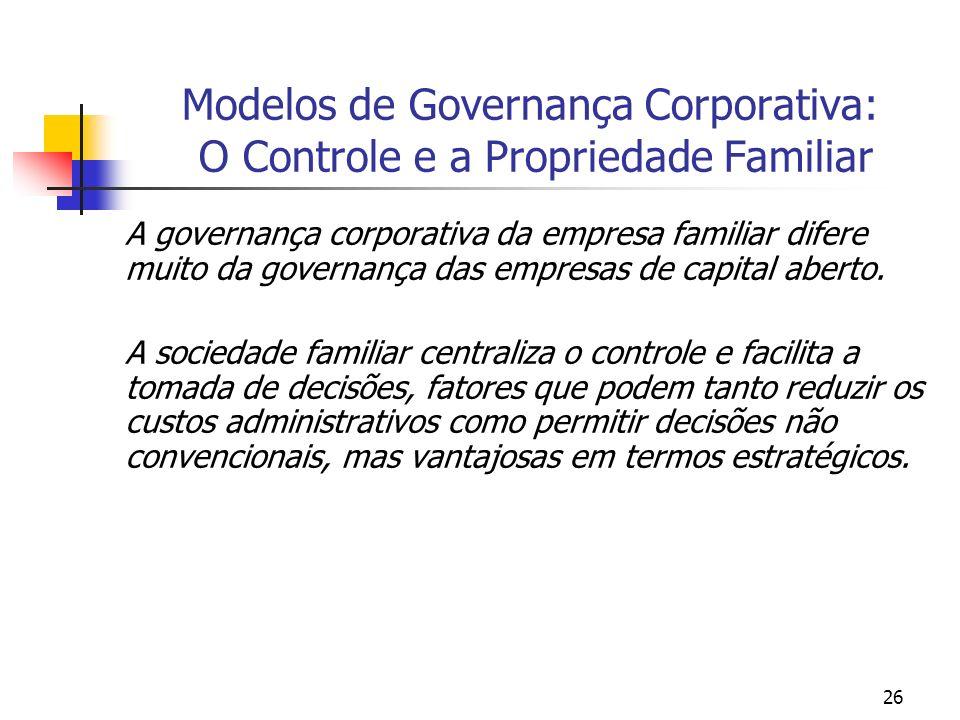 26 Modelos de Governança Corporativa: O Controle e a Propriedade Familiar A governança corporativa da empresa familiar difere muito da governança das
