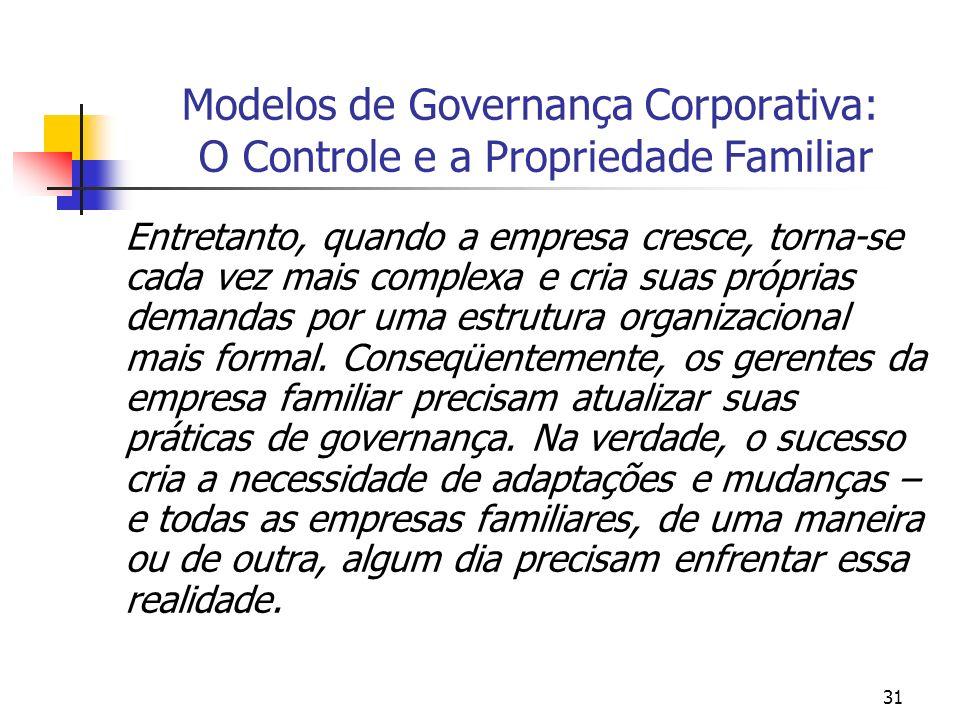 31 Modelos de Governança Corporativa: O Controle e a Propriedade Familiar Entretanto, quando a empresa cresce, torna-se cada vez mais complexa e cria