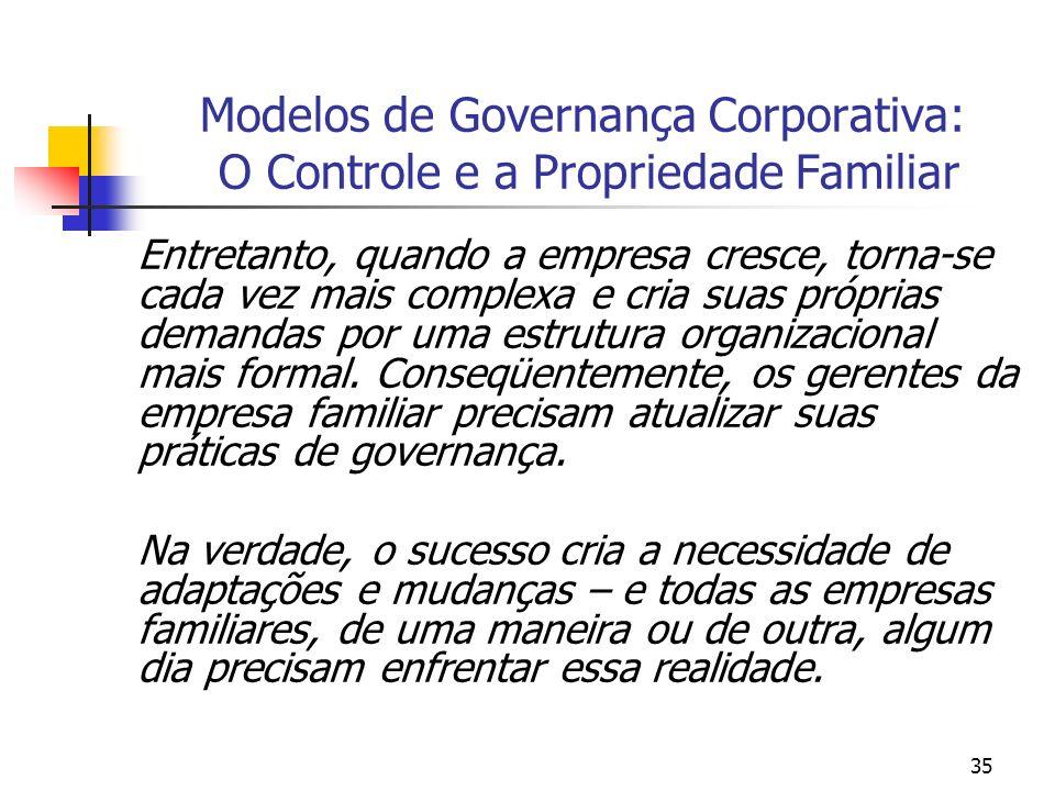 35 Modelos de Governança Corporativa: O Controle e a Propriedade Familiar Entretanto, quando a empresa cresce, torna-se cada vez mais complexa e cria