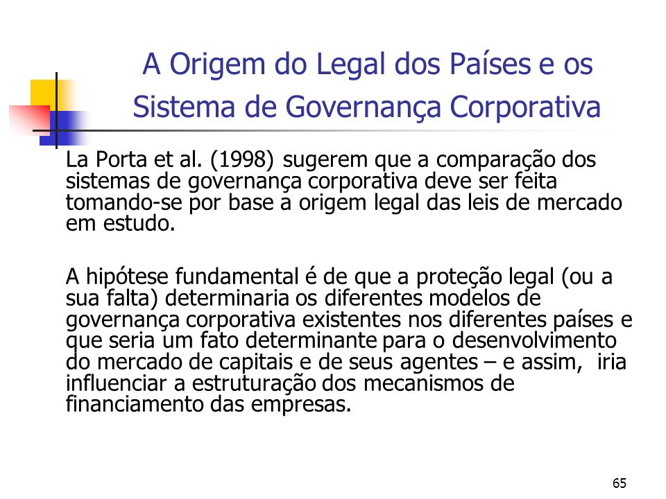 65 A Origem do Legal dos Países e os Sistema de Governança Corporativa La Porta et al. (1998) sugerem que a comparação dos sistemas de governança corp