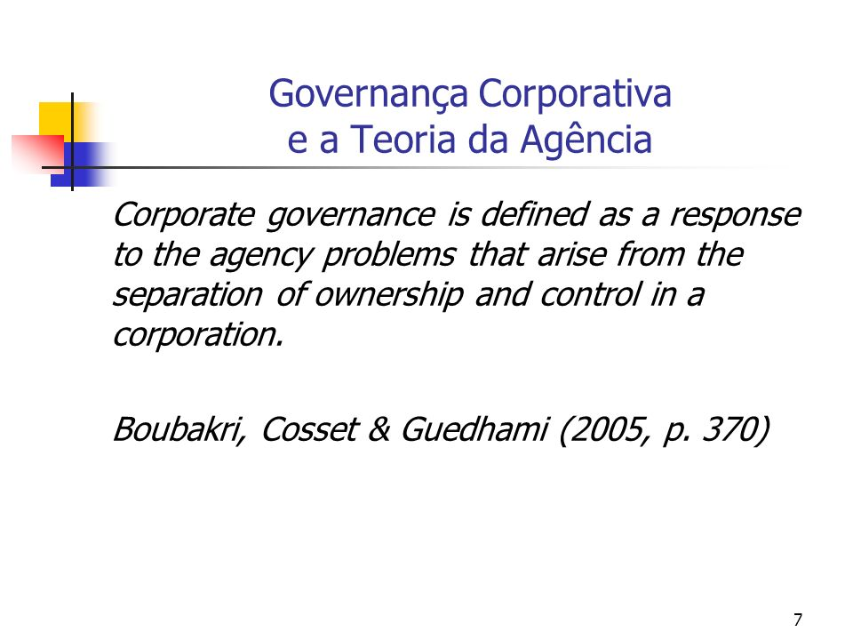 7 Governança Corporativa e a Teoria da Agência Corporate governance is defined as a response to the agency problems that arise from the separation of