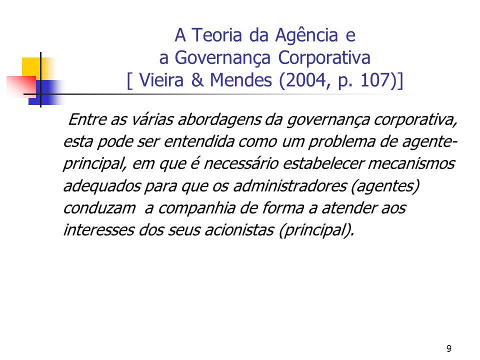 9 A Teoria da Agência e a Governança Corporativa [ Vieira & Mendes (2004, p. 107)] Entre as várias abordagens da governança corporativa, esta pode ser