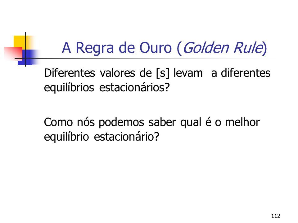 112 A Regra de Ouro (Golden Rule) Diferentes valores de [s] levam a diferentes equilíbrios estacionários? Como nós podemos saber qual é o melhor equil