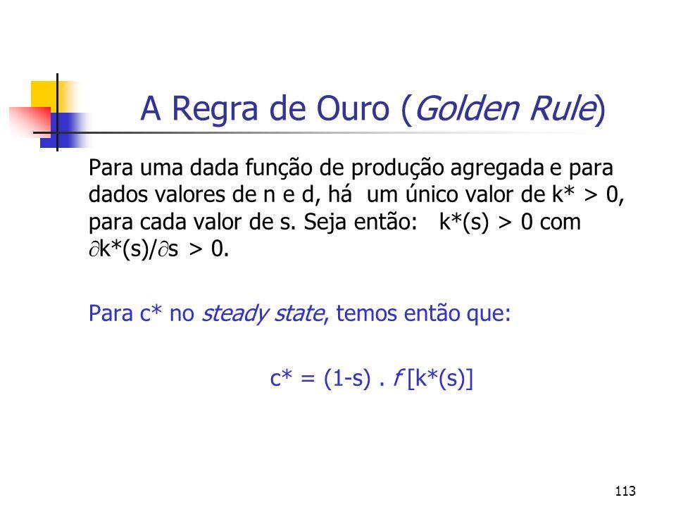 113 A Regra de Ouro (Golden Rule) Para uma dada função de produção agregada e para dados valores de n e d, há um único valor de k* > 0, para cada valo