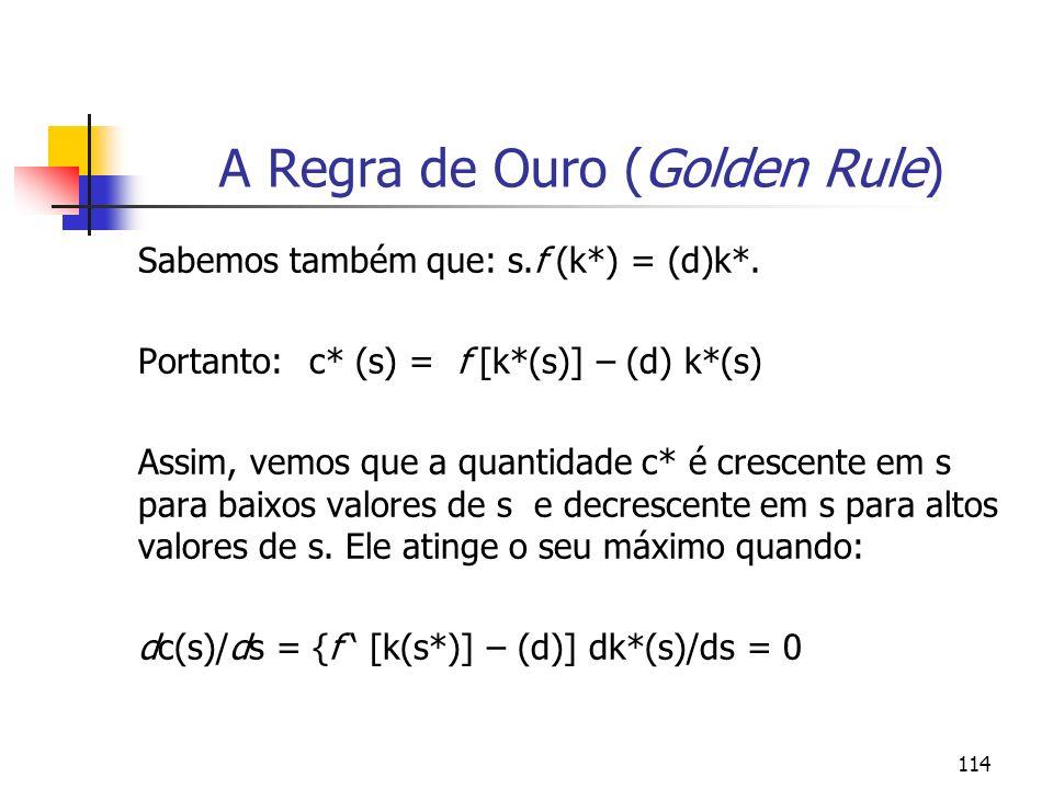 114 A Regra de Ouro (Golden Rule) Sabemos também que: s.f (k*) = (d)k*. Portanto: c* (s) = f [k*(s)] – (d) k*(s) Assim, vemos que a quantidade c* é cr