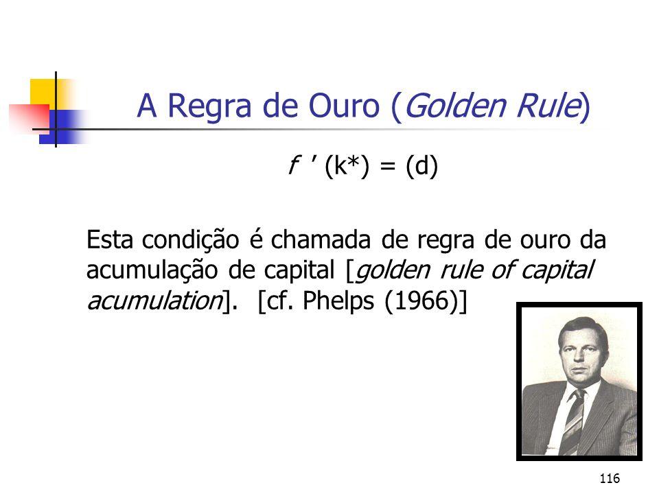 116 A Regra de Ouro (Golden Rule) f (k*) = (d) Esta condição é chamada de regra de ouro da acumulação de capital [golden rule of capital acumulation].