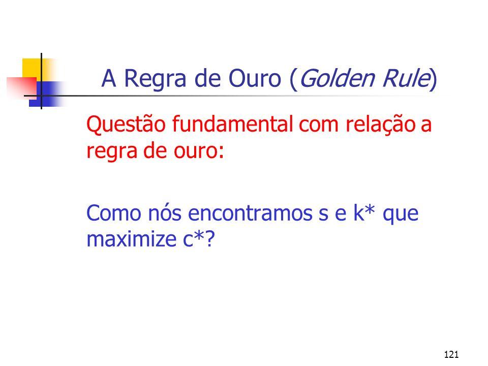 121 A Regra de Ouro (Golden Rule) Questão fundamental com relação a regra de ouro: Como nós encontramos s e k* que maximize c*?