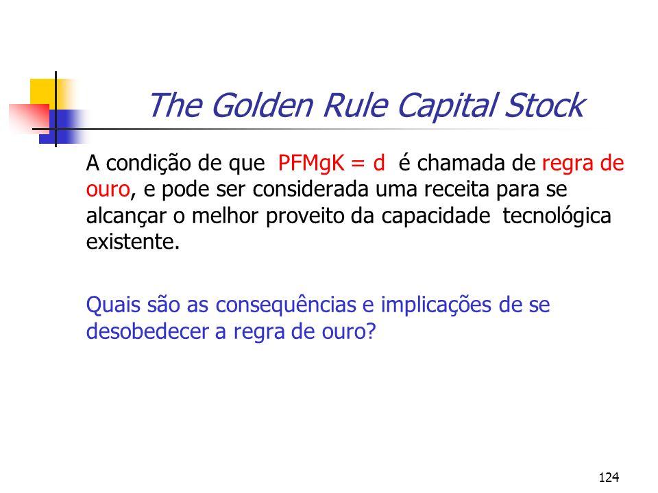 124 The Golden Rule Capital Stock A condição de que PFMgK = d é chamada de regra de ouro, e pode ser considerada uma receita para se alcançar o melhor