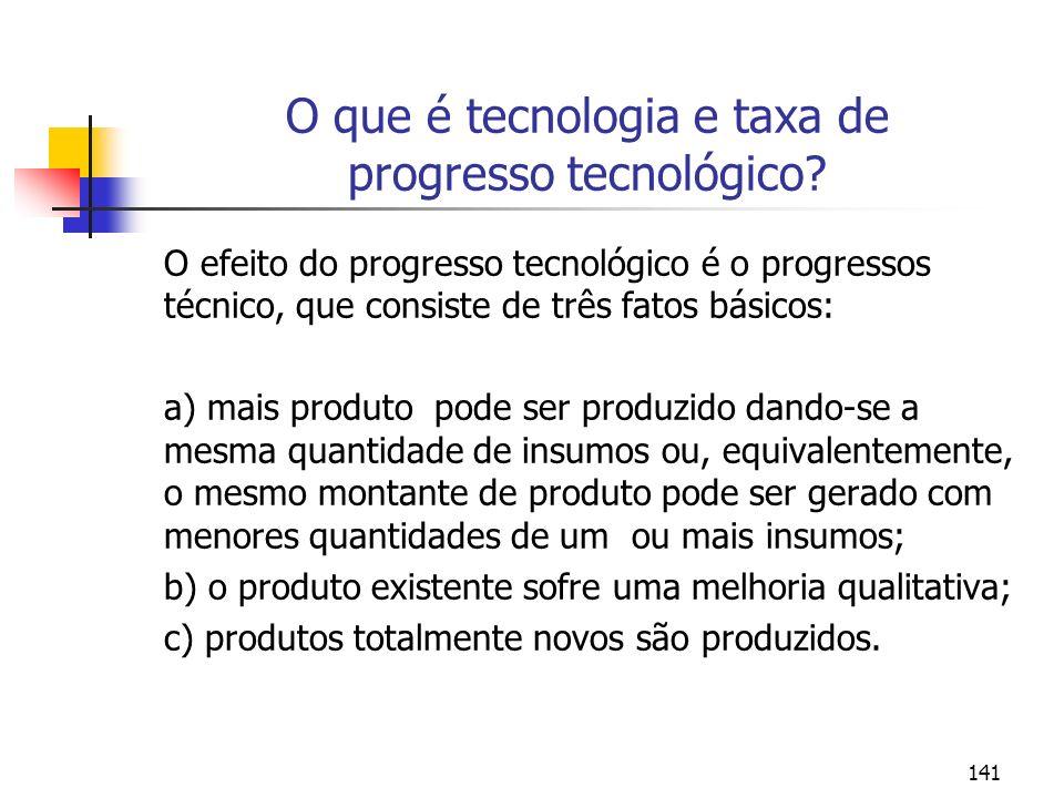 141 O que é tecnologia e taxa de progresso tecnológico? O efeito do progresso tecnológico é o progressos técnico, que consiste de três fatos básicos: