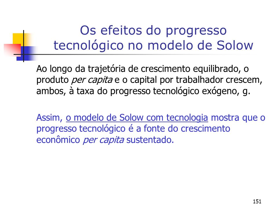 151 Os efeitos do progresso tecnológico no modelo de Solow Ao longo da trajetória de crescimento equilibrado, o produto per capita e o capital por tra