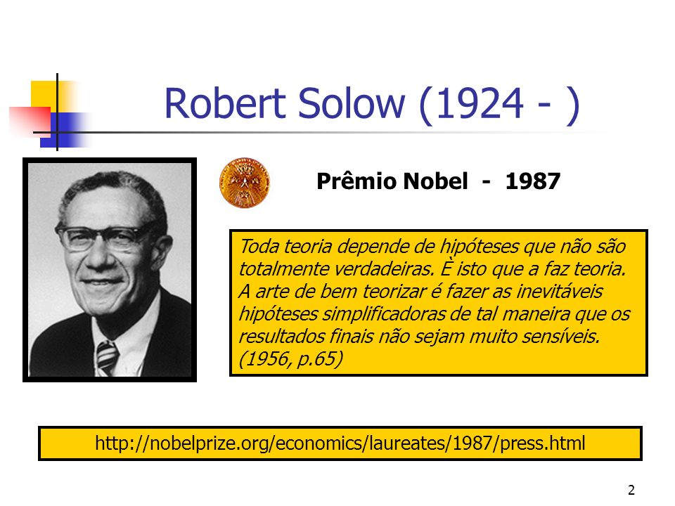 2 Robert Solow (1924 - ) Prêmio Nobel - 1987 Toda teoria depende de hipóteses que não são totalmente verdadeiras. È isto que a faz teoria. A arte de b