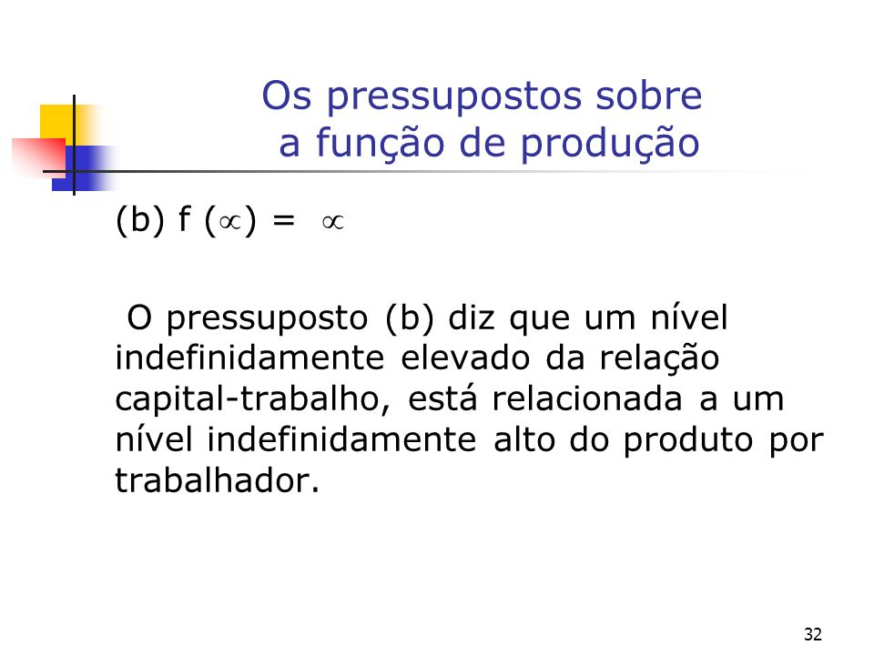 32 Os pressupostos sobre a função de produção (b) f () = O pressuposto (b) diz que um nível indefinidamente elevado da relação capital-trabalho, está