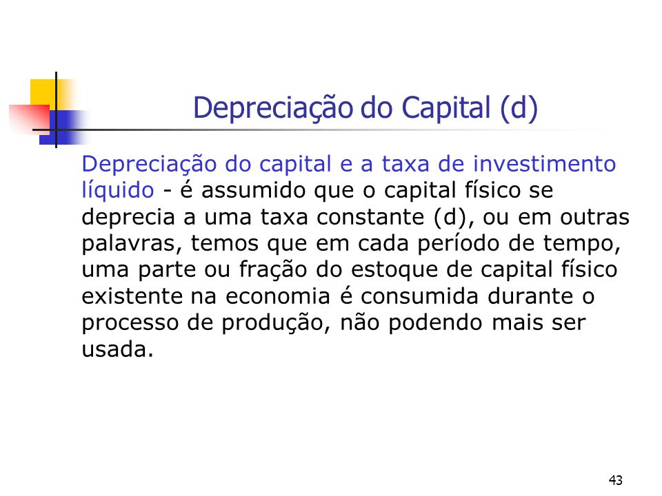 43 Depreciação do Capital (d) Depreciação do capital e a taxa de investimento líquido - é assumido que o capital físico se deprecia a uma taxa constan