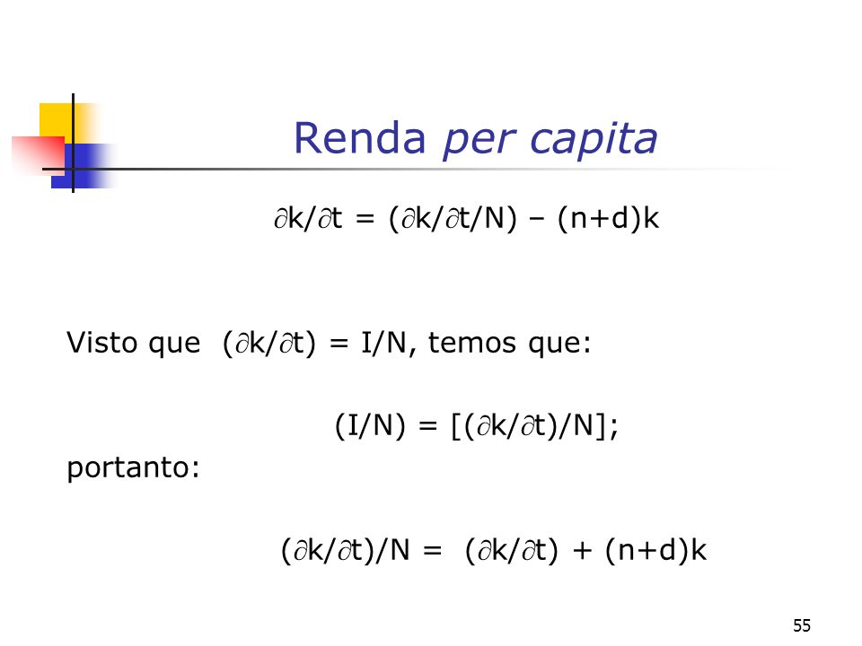 55 Renda per capita k/t = (k/t/N) – (n+d)k Visto que (k/t) = I/N, temos que: (I/N) = [(k/t)/N]; portanto: (k/t)/N = (k/t) + (n+d)k
