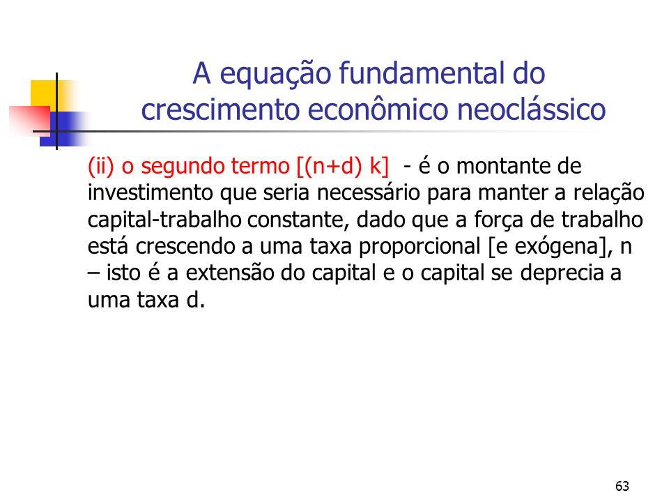 63 A equação fundamental do crescimento econômico neoclássico (ii) o segundo termo [(n+d) k] - é o montante de investimento que seria necessário para