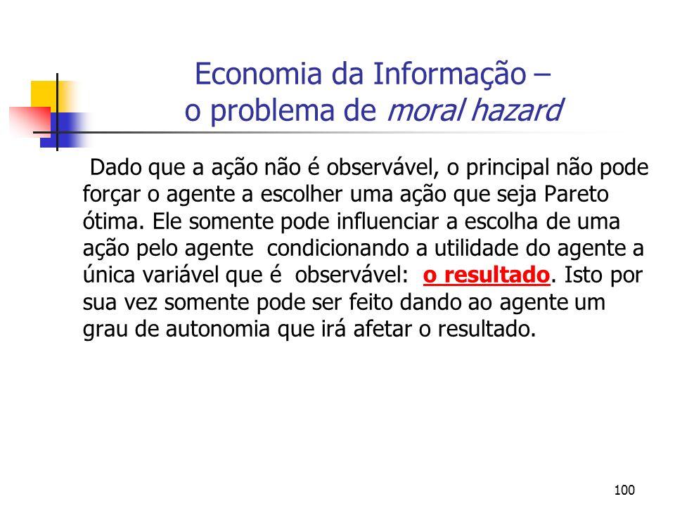 100 Economia da Informação – o problema de moral hazard Dado que a ação não é observável, o principal não pode forçar o agente a escolher uma ação que