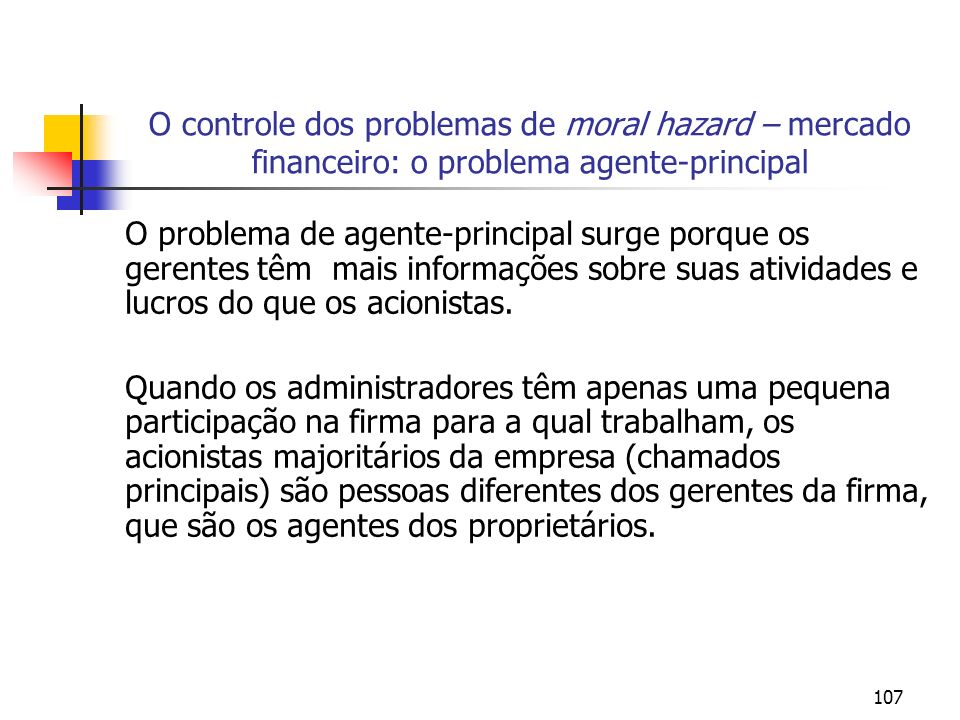 107 O controle dos problemas de moral hazard – mercado financeiro: o problema agente-principal O problema de agente-principal surge porque os gerentes