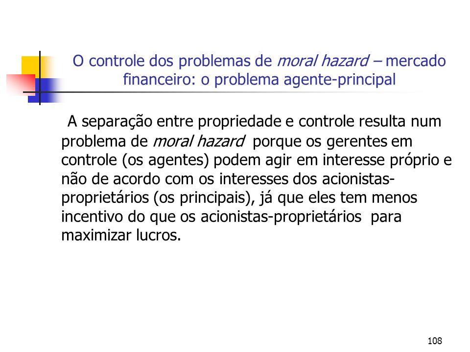 108 O controle dos problemas de moral hazard – mercado financeiro: o problema agente-principal A separação entre propriedade e controle resulta num pr