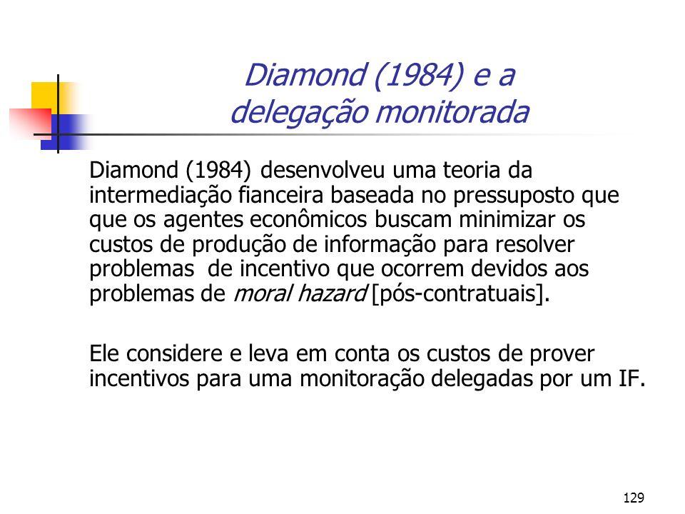129 Diamond (1984) e a delegação monitorada Diamond (1984) desenvolveu uma teoria da intermediação fianceira baseada no pressuposto que que os agentes