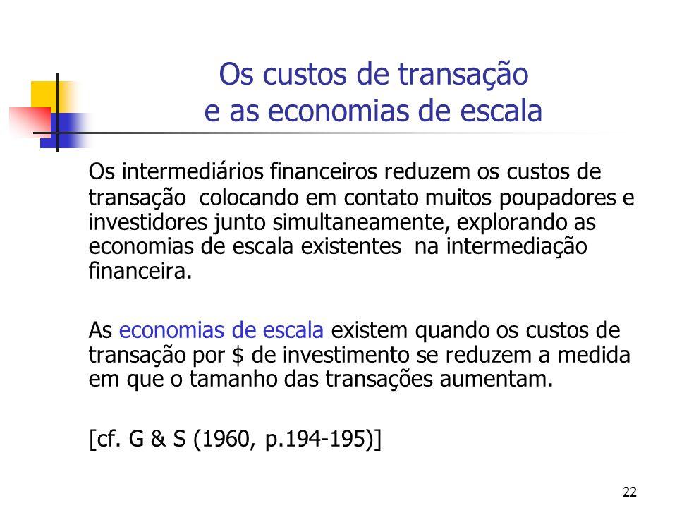 22 Os custos de transação e as economias de escala Os intermediários financeiros reduzem os custos de transação colocando em contato muitos poupadores