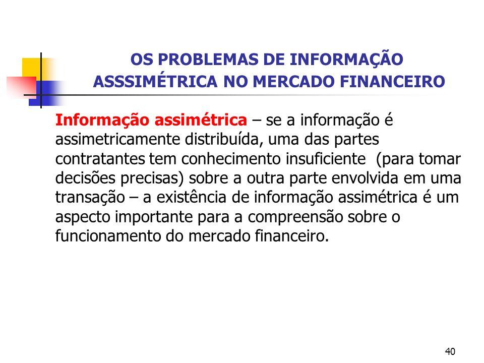 40 OS PROBLEMAS DE INFORMAÇÃO ASSSIMÉTRICA NO MERCADO FINANCEIRO Informação assimétrica – se a informação é assimetricamente distribuída, uma das part