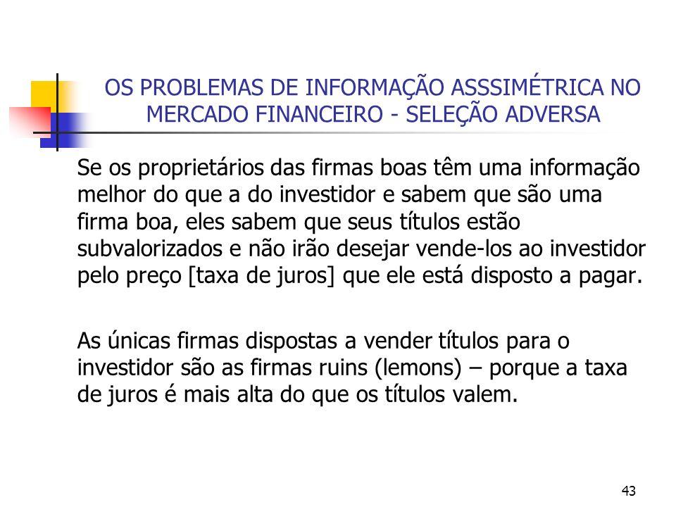 43 OS PROBLEMAS DE INFORMAÇÃO ASSSIMÉTRICA NO MERCADO FINANCEIRO - SELEÇÃO ADVERSA Se os proprietários das firmas boas têm uma informação melhor do qu