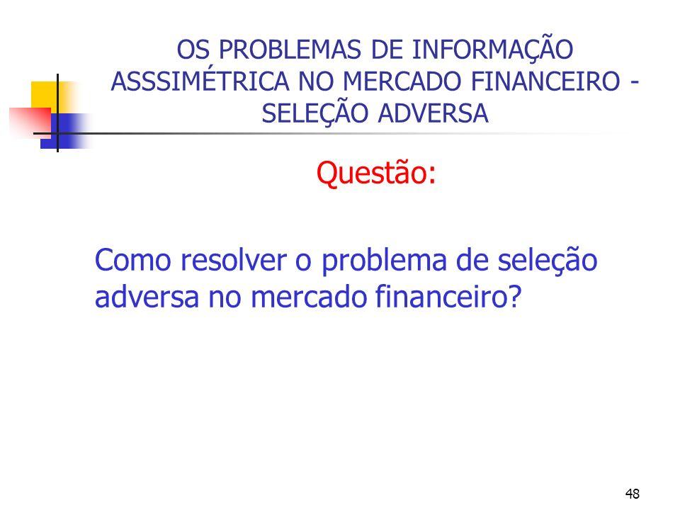 48 OS PROBLEMAS DE INFORMAÇÃO ASSSIMÉTRICA NO MERCADO FINANCEIRO - SELEÇÃO ADVERSA Questão: Como resolver o problema de seleção adversa no mercado fin