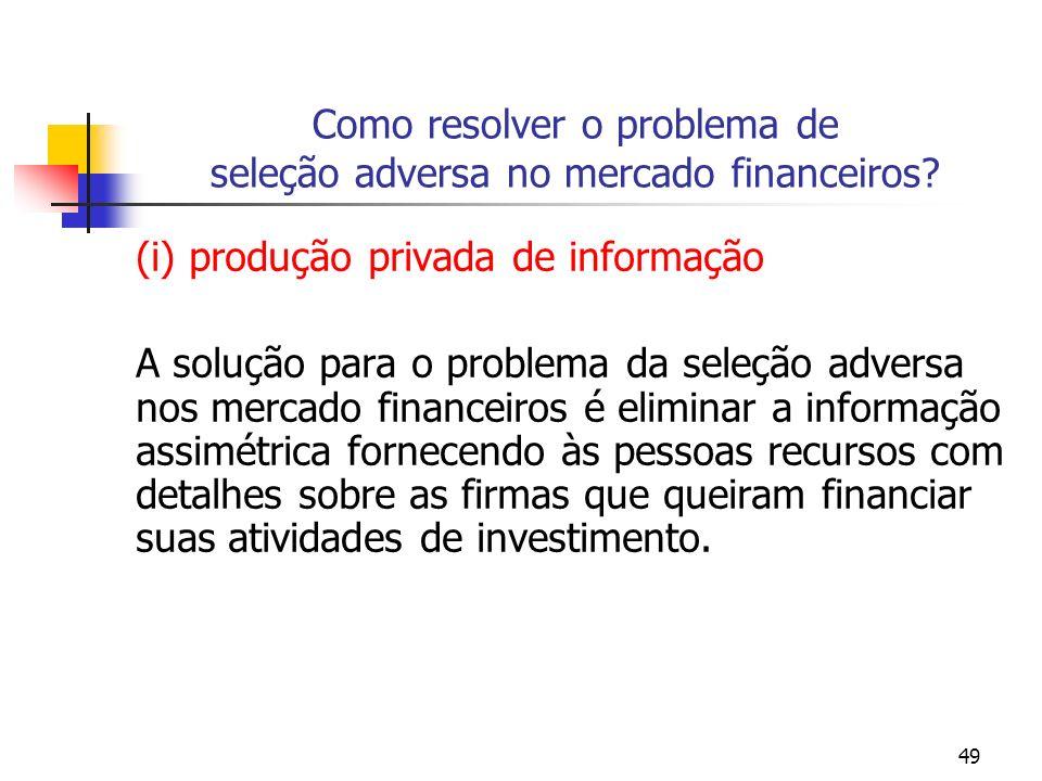 49 Como resolver o problema de seleção adversa no mercado financeiros? (i) produção privada de informação A solução para o problema da seleção adversa
