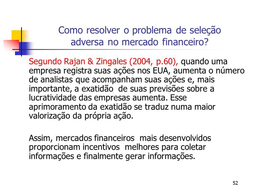 52 Como resolver o problema de seleção adversa no mercado financeiro? Segundo Rajan & Zingales (2004, p.60), quando uma empresa registra suas ações no