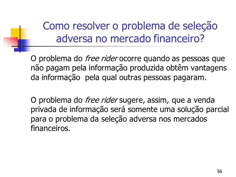 56 Como resolver o problema de seleção adversa no mercado financeiro? O problema do free rider ocorre quando as pessoas que não pagam pela informação