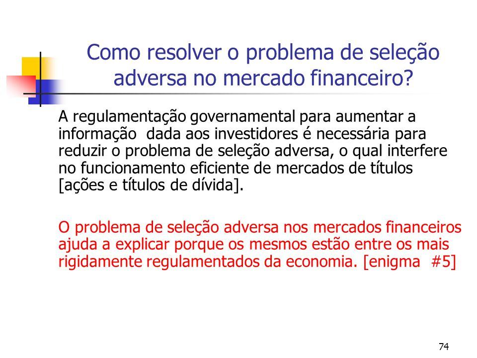 74 Como resolver o problema de seleção adversa no mercado financeiro? A regulamentação governamental para aumentar a informação dada aos investidores