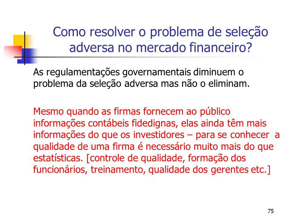 75 Como resolver o problema de seleção adversa no mercado financeiro? As regulamentações governamentais diminuem o problema da seleção adversa mas não