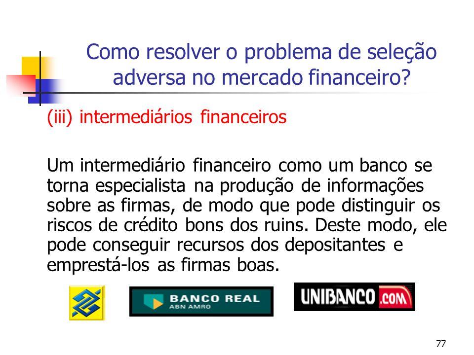 77 Como resolver o problema de seleção adversa no mercado financeiro? (iii) intermediários financeiros Um intermediário financeiro como um banco se to