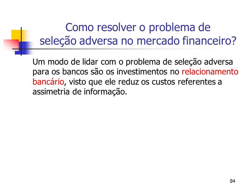 84 Como resolver o problema de seleção adversa no mercado financeiro? Um modo de lidar com o problema de seleção adversa para os bancos são os investi