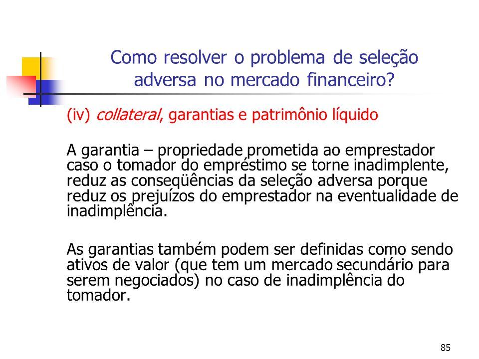 85 Como resolver o problema de seleção adversa no mercado financeiro? (iv) collateral, garantias e patrimônio líquido A garantia – propriedade prometi