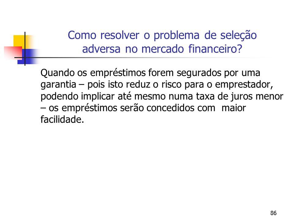 86 Como resolver o problema de seleção adversa no mercado financeiro? Quando os empréstimos forem segurados por uma garantia – pois isto reduz o risco