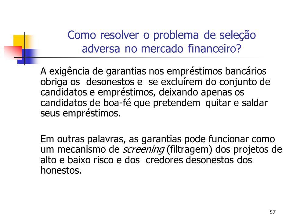 87 Como resolver o problema de seleção adversa no mercado financeiro? A exigência de garantias nos empréstimos bancários obriga os desonestos e se exc