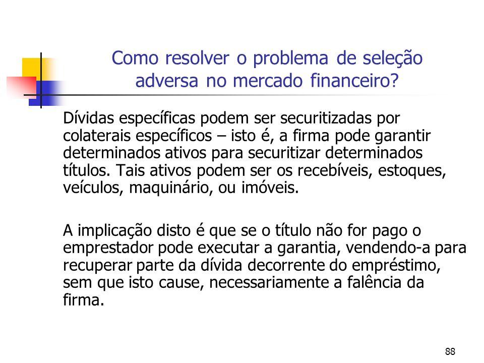 88 Como resolver o problema de seleção adversa no mercado financeiro? Dívidas específicas podem ser securitizadas por colaterais específicos – isto é,