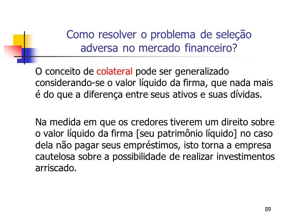 89 Como resolver o problema de seleção adversa no mercado financeiro? O conceito de colateral pode ser generalizado considerando-se o valor líquido da