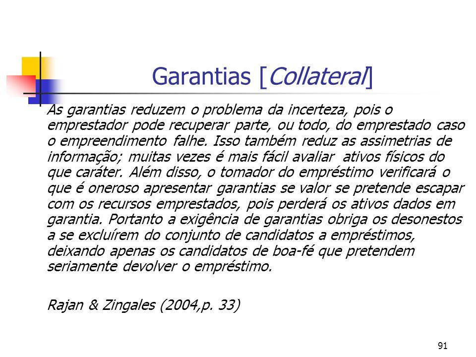 91 Garantias [Collateral] As garantias reduzem o problema da incerteza, pois o emprestador pode recuperar parte, ou todo, do emprestado caso o empreen