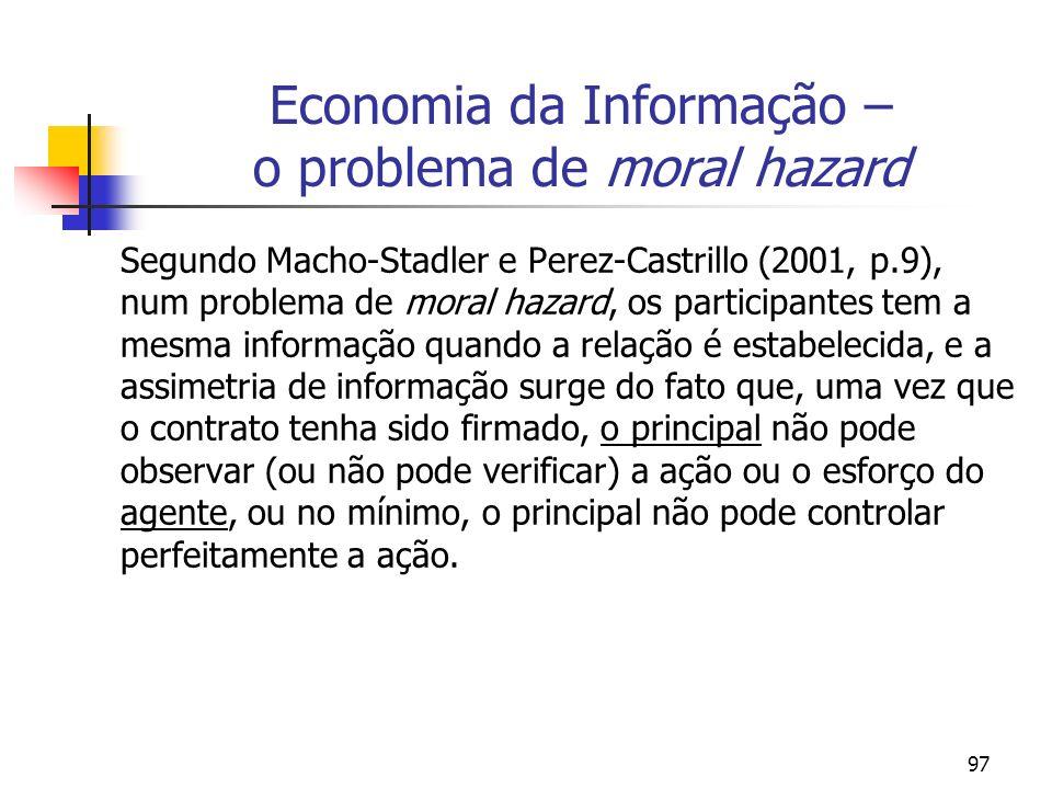 97 Economia da Informação – o problema de moral hazard Segundo Macho-Stadler e Perez-Castrillo (2001, p.9), num problema de moral hazard, os participa